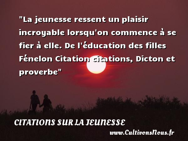 La jeunesse ressent un plaisir incroyable lorsqu on commence à se fier à elle.  De l éducation des filles, Fénelon   Une citation sur la jeunesse CITATIONS FÉNELON - Citations Fénelon - Citation éducation - Citation Jeunesse
