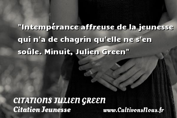 Citations Julien Green - Citation Jeunesse - Intempérance affreuse de la jeunesse qui n a de chagrin qu elle ne s en soûle.  Minuit, Julien Green   Une citation sur la jeunesse CITATIONS JULIEN GREEN