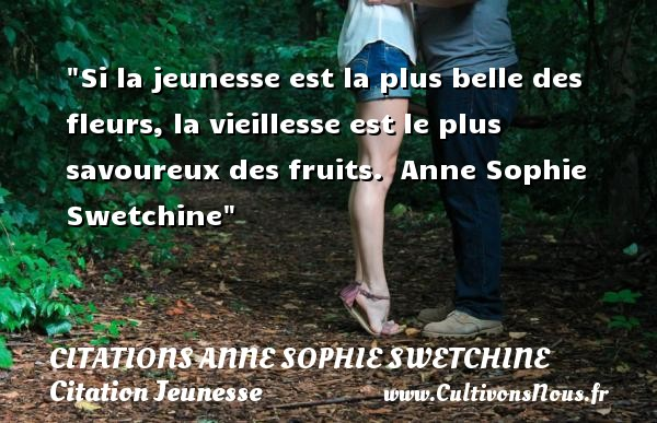 Si la jeunesse est la plus belle des fleurs, la vieillesse est le plus savoureux des fruits.   Anne Sophie Swetchine   Une citation sur la jeunesse CITATIONS ANNE SOPHIE SWETCHINE - Citation fruit - Citation Jeunesse