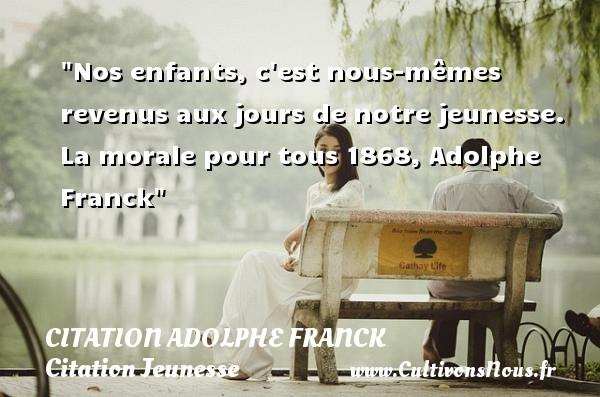 Nos enfants, c est nous-mêmes revenus aux jours de notre jeunesse.  La morale pour tous 1868, Adolphe Franck   Une citation sur la jeunesse CITATION ADOLPHE FRANCK - Citation Jeunesse