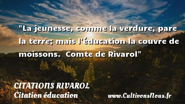 Citations Rivarol - Citation éducation - Citation Jeunesse - La jeunesse, comme la verdure, pare la terre; mais l éducation la couvre de moissons.   Comte de Rivarol   Une citation sur la jeunesse CITATIONS RIVAROL