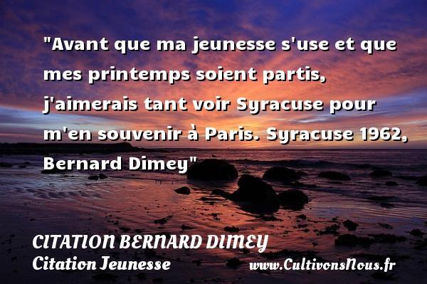 Avant que ma jeunesse s use et que mes printemps soient partis, j aimerais tant voir Syracuse pour m en souvenir à Paris.  Syracuse 1962, Bernard Dimey   Une citation sur la jeunesse CITATION BERNARD DIMEY - Citation Jeunesse