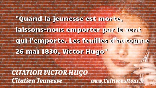 citation Victor Hugo - Citation Jeunesse - Quand la jeunesse est morte, laissons-nous emporter par le vent qui l emporte.  Les feuilles d automne 26 mai 1830, Victor Hugo   Une citation sur la jeunesse CITATION VICTOR HUGO