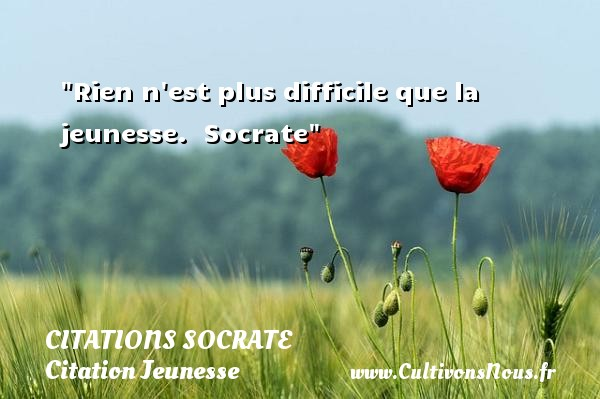 Citations Socrate - Citation Jeunesse - Rien n est plus difficile que la jeunesse.   Socrate   Une citation sur la jeunesse CITATIONS SOCRATE