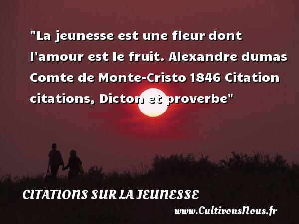 Citations Alexandre Dumas père - Citation fruit - Citation Jeunesse - La jeunesse est une fleurdont l amour est le fruit.  Comte de Monte-Cristo1846, Alexandre Dumas   Une citation sur la jeunesse CITATIONS ALEXANDRE DUMAS PÈRE