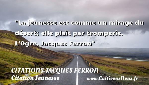 La jeunesse est comme un mirage du désert; elle plaît par tromperie.  L Ogre, Jacques Ferron   Une citation sur la jeunesse CITATIONS JACQUES FERRON - Citation Jeunesse
