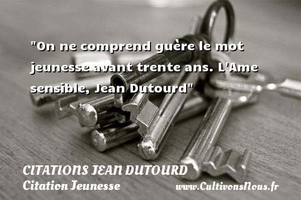 On ne comprend guère le mot jeunesse avant trente ans.  L Ame sensible, Jean Dutourd   Une citation sur la jeunesse CITATIONS JEAN DUTOURD - Citation Jeunesse