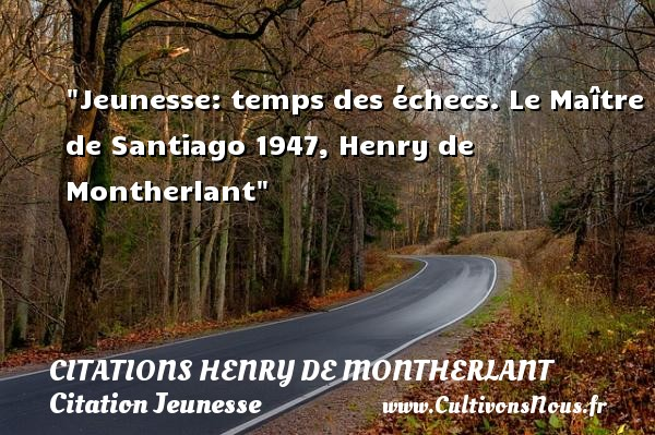 Jeunesse: temps des échecs.  Le Maître de Santiago 1947, Henry de Montherlant   Une citation sur la jeunesse CITATIONS HENRY DE MONTHERLANT - Citation Jeunesse