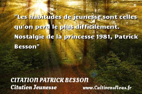 Les habitudes de jeunesse sont celles qu on perd le plus difficilement.  Nostalgie de la princesse 1981, Patrick Besson   Une citation sur la jeunesse CITATION PATRICK BESSON - Citation Jeunesse - Citation nostalgie