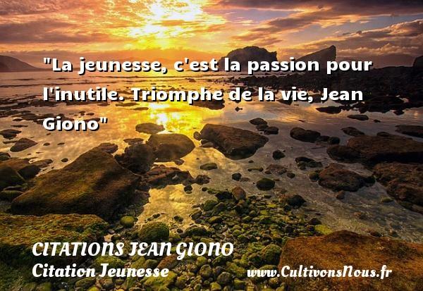 La jeunesse, c est la passion pour l inutile.  Triomphe de la vie, Jean Giono   Une citation sur la jeunesse CITATIONS JEAN GIONO - Citation Jeunesse