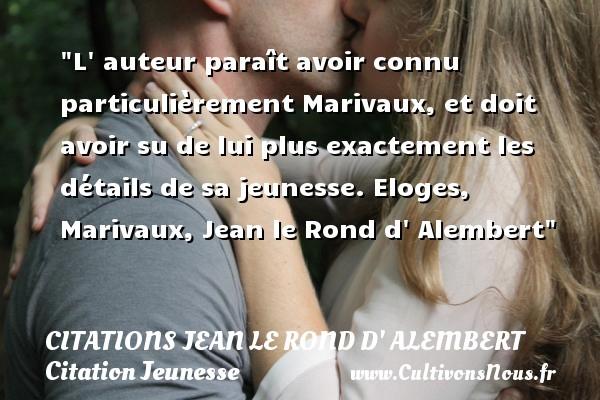 Citations Jean le Rond d' Alembert - Citation Jeunesse - L  auteur paraît avoir connu particulièrement Marivaux, et doit avoir su de lui plus exactement les détails de sa jeunesse.  Eloges, Marivaux, Jean le Rond d  Alembert   Une citation sur la jeunesse CITATIONS JEAN LE ROND D' ALEMBERT