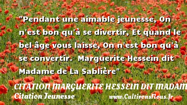 Pendant une aimable jeunesse, On n est bon qu à se divertir, Et quand le bel âge vous laisse, On n est bon qu à se convertir.   Marguerite Hessein dit Madame de La Sablière   Une citation sur la jeunesse CITATION MARGUERITE HESSEIN DIT MADAME DE LA SABLIÈRE - Citation Marguerite Hessein dit Madame de La Sablière - Citation Jeunesse