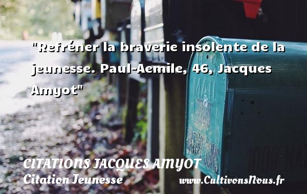 Citations Jacques Amyot - Citation Jeunesse - Refréner la braverie insolente de la jeunesse.  Paul-Aemile, 46, Jacques Amyot   Une citation sur la jeunesse CITATIONS JACQUES AMYOT