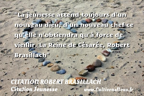 La jeunesse attend toujours d un nouveau dieu, d un nouveau chef ce qu elle n obtiendra qu à force de vieillir.  La Reine de Césarée, Robert Brasillach   Une citation sur la jeunesse CITATION ROBERT BRASILLACH - Citation Jeunesse - Citation vieillir