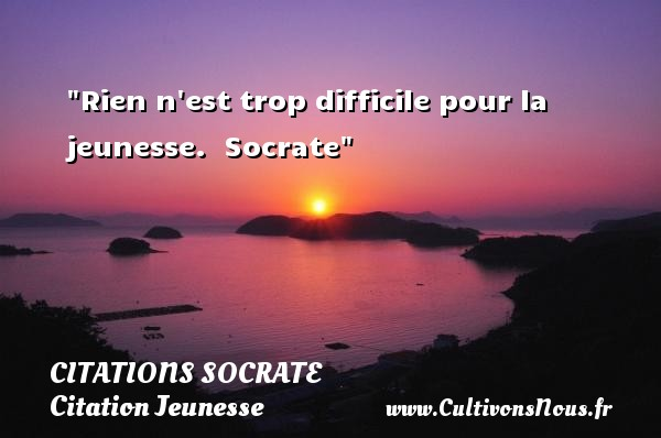 Citations Socrate - Citation Jeunesse - Rien n est trop difficile pour la jeunesse.   Socrate   Une citation sur la jeunesse CITATIONS SOCRATE