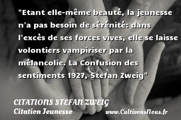 Citations Stefan Zweig - Citation Jeunesse - Etant elle-même beauté, la jeunesse n a pas besoin de sérénité: dans l excès de ses forces vives, elle se laisse volontiers vampiriser par la mélancolie.  La Confusion des sentiments 1927, Stefan Zweig   Une citation sur la jeunesse CITATIONS STEFAN ZWEIG