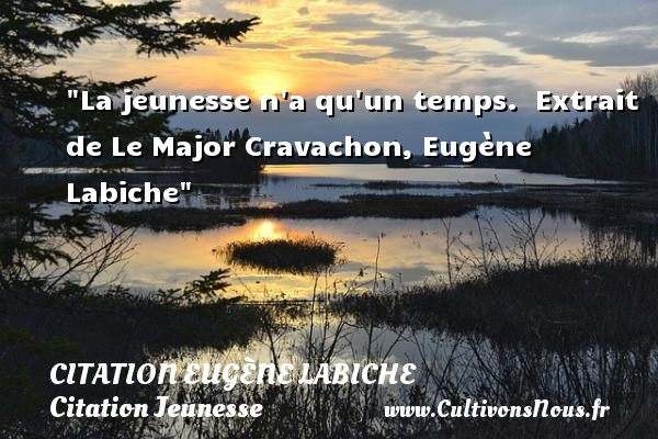 La jeunesse n a qu un temps.   Extrait de Le Major Cravachon, Eugène Labiche   Une citation sur la jeunesse CITATION EUGÈNE LABICHE - Citation Eugène Labiche - Citation Jeunesse