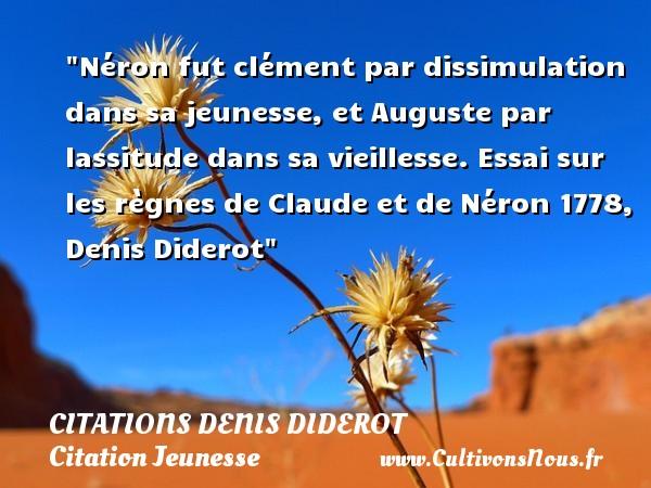 Citations Denis Diderot - Citation Jeunesse - Néron fut clément par dissimulation dans sa jeunesse, et Auguste par lassitude dans sa vieillesse.  Essai sur les règnes de Claude et de Néron 1778, Denis Diderot   Une citation sur la jeunesse CITATIONS DENIS DIDEROT