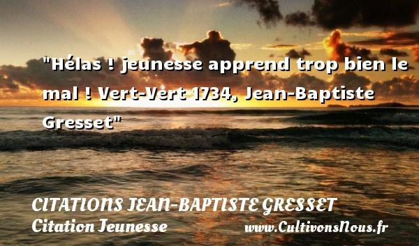 Citations Jean-Baptiste Gresset - Citation Jeunesse - Hélas ! jeunesse apprend trop bien le mal !  Vert-Vert 1734, Jean-Baptiste Gresset   Une citation sur la jeunesse CITATIONS JEAN-BAPTISTE GRESSET