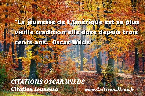 Citations Oscar Wilde - Citation Jeunesse - La jeunesse de l Amérique est sa plus vieille tradition elle dure depuis trois cents ans.   Oscar Wilde   Une citation sur la jeunesse CITATIONS OSCAR WILDE