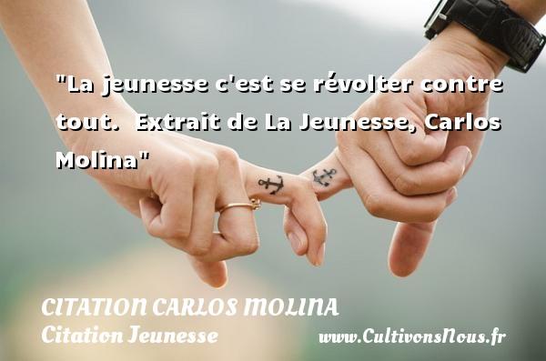 Citation Carlos Molina - Citation Jeunesse - La jeunesse c est se révolter contre tout.   Extrait de La Jeunesse, Carlos Molina   Une citation sur la jeunesse CITATION CARLOS MOLINA