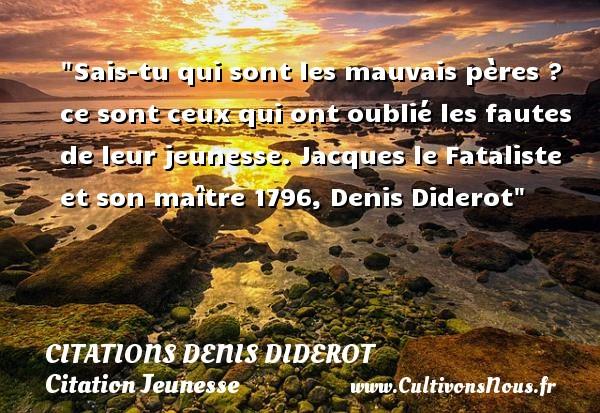 Citations Denis Diderot - Citation Jeunesse - Sais-tu qui sont les mauvais pères ? ce sont ceux qui ont oublié les fautes de leur jeunesse.  Jacques le Fataliste et son maître 1796, Denis Diderot   Une citation sur la jeunesse CITATIONS DENIS DIDEROT