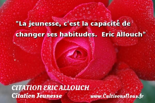La jeunesse, c est la capacité de changer ses habitudes.   Eric Allouch   Une citation sur la jeunesse CITATION ERIC ALLOUCH - Citation Jeunesse