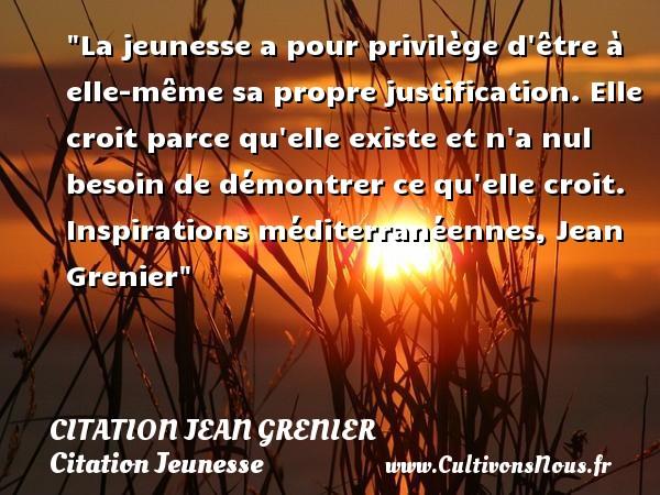 Citation Jean Grenier - Citation Jeunesse - La jeunesse a pour privilège d être à elle-même sa propre justification. Elle croit parce qu elle existe et n a nul besoin de démontrer ce qu elle croit.  Inspirations méditerranéennes, Jean Grenier   Une citation sur la jeunesse CITATION JEAN GRENIER