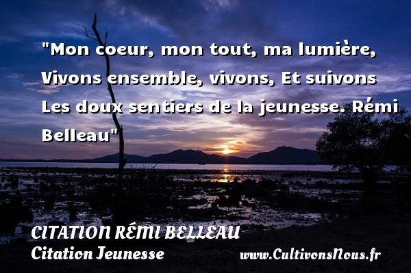 Mon coeur, mon tout, ma lumière, Vivons ensemble, vivons, Et suivons  Les doux sentiers de la jeunesse. Rémi Belleau   Une citation sur la jeunesse CITATION RÉMI BELLEAU - Citation Rémi Belleau - Citation Jeunesse