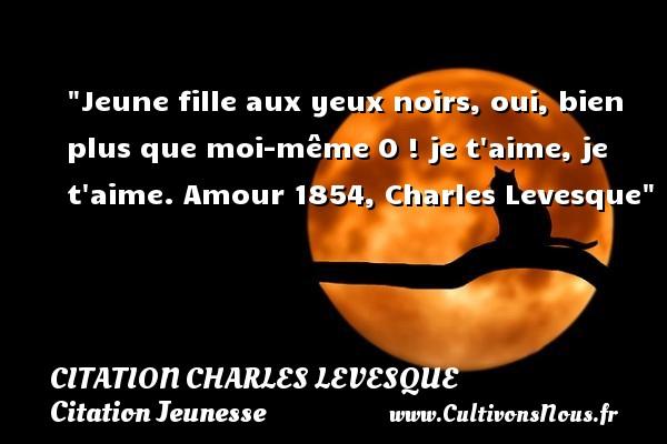Citation Charles Levesque - Citation Jeunesse - Jeune fille aux yeux noirs, oui, bien plus que moi-même O ! je t aime, je t aime.  Amour 1854, Charles Levesque   Une citation sur la jeunesse CITATION CHARLES LEVESQUE