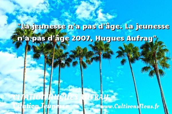 La jeunesse n a pas d âge.  La jeunesse n a pas d âge 2007, Hugues Aufray   Une citation sur la jeunesse CITATION HUGUES AUFRAY - Citation Jeunesse