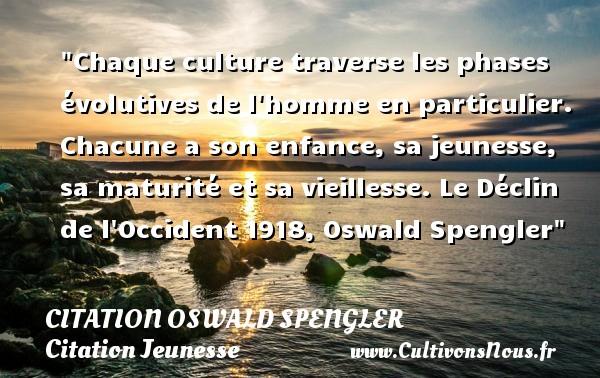 Citation Oswald Spengler - Citation Jeunesse - Chaque culture traverse les phases évolutives de l homme en particulier. Chacune a son enfance, sa jeunesse, sa maturité et sa vieillesse.  Le Déclin de l Occident 1918, Oswald Spengler   Une citation sur la jeunesse CITATION OSWALD SPENGLER