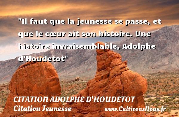 Il faut que la jeunesse se passe, et que le cœur ait son histoire.  Une histoire invraisemblable, Adolphe d Houdetot   Une citation sur la jeunesse CITATION ADOLPHE D'HOUDETOT - Citation Jeunesse