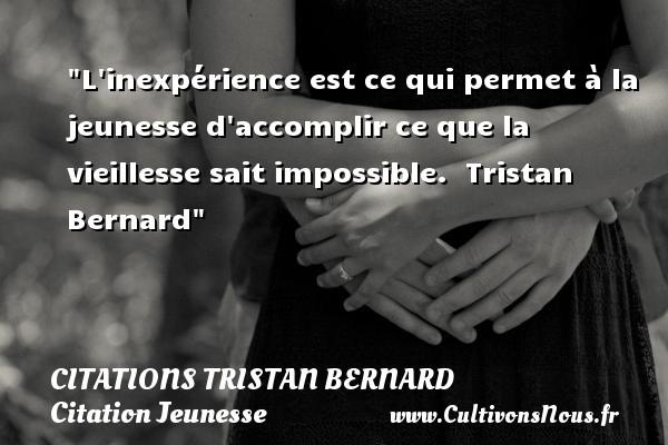 Citations Tristan Bernard - Citation Jeunesse - L inexpérience est ce qui permet à la jeunesse d accomplir ce que la vieillesse sait impossible.   Tristan Bernard   Une citation sur la jeunesse CITATIONS TRISTAN BERNARD