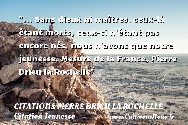 ... Sans dieux ni maîtres, ceux-là étant morts, ceux-ci n étant pas encore nés, nous n avons que notre jeunesse.  Mesure de la France, Pierre Drieu la Rochelle   Une citation sur la jeunesse CITATIONS PIERRE DRIEU LA ROCHELLE - Citation Jeunesse