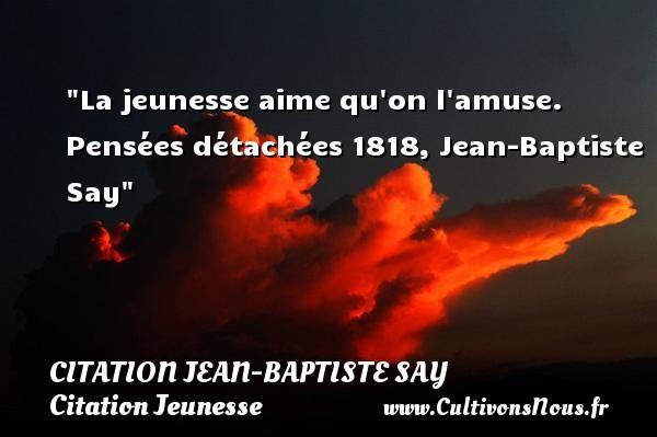 La jeunesse aime qu on l amuse.  Pensées détachées 1818, Jean-Baptiste Say   Une citation sur la jeunesse CITATION JEAN-BAPTISTE SAY - Citation Jeunesse