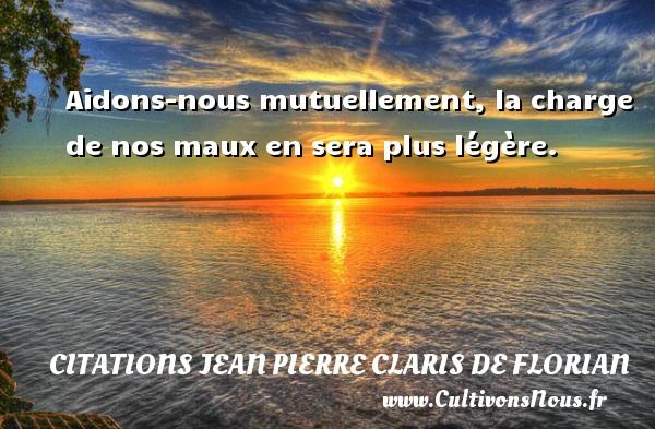 Aidons-nous mutuellement, la charge de nos maux en sera plus légère.   Une citation de Jean Pierre Claris de Florian CITATIONS JEAN PIERRE CLARIS DE FLORIAN