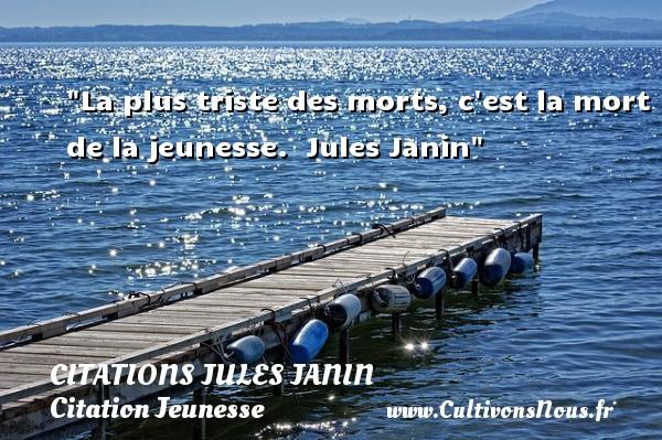 La plus triste des morts, c est la mort de la jeunesse.   Jules Janin   Une citation sur la jeunesse CITATIONS JULES JANIN - Citation Jeunesse
