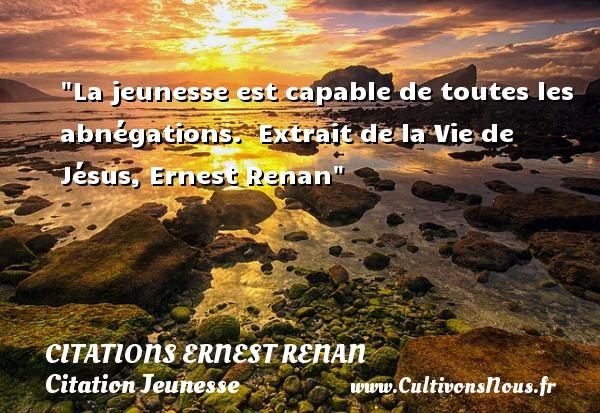 La jeunesse est capable de toutes les abnégations.   Extrait de la Vie de Jésus, Ernest Renan   Une citation sur la jeunesse CITATIONS ERNEST RENAN - Citation Jeunesse