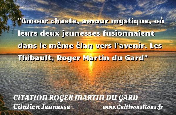 Amour chaste, amour mystique, où leurs deux jeunesses fusionnaient dans le même élan vers l avenir.  Les Thibault, Roger Martin du Gard   Une citation sur la jeunesse CITATION ROGER MARTIN DU GARD - Citation Jeunesse