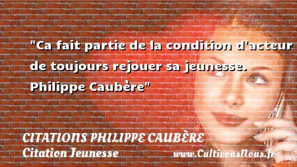 Ca fait partie de la condition d acteur de toujours rejouer sa jeunesse.   Philippe Caubère   Une citation sur la jeunesse CITATIONS PHILIPPE CAUBÈRE - Citations Philippe Caubère - Citation Jeunesse