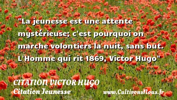 La jeunesse est une attente mystérieuse; c est pourquoi on marche volontiers la nuit, sans but.  L Homme qui rit 1869, Victor Hugo   Une citation sur la jeunesse CITATION VICTOR HUGO - Citation Jeunesse