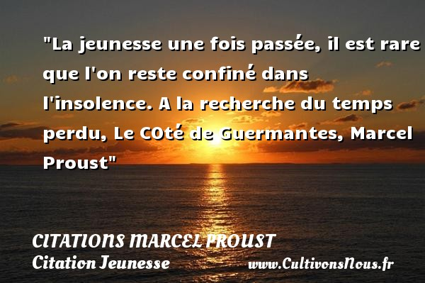 La jeunesse une fois passée, il est rare que l on reste confiné dans l insolence. A la recherche du temps perdu,  Le COté de Guermantes, Marcel Proust   Une citation sur la jeunesse CITATIONS MARCEL PROUST - Citation Jeunesse