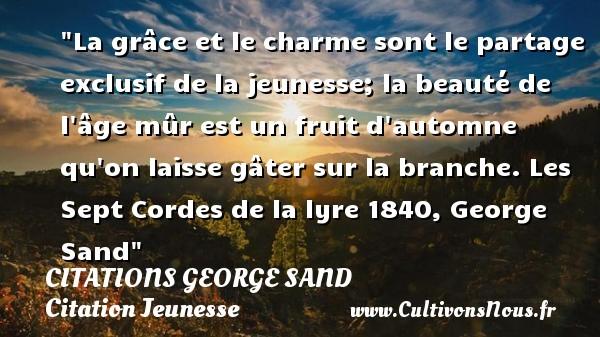 Citations George Sand - Citation charme - Citation Jeunesse - La grâce et le charme sont le partage exclusif de la jeunesse; la beauté de l âge mûr est un fruit d automne qu on laisse gâter sur la branche.  Les Sept Cordes de la lyre 1840, George Sand   Une citation sur le charme CITATIONS GEORGE SAND