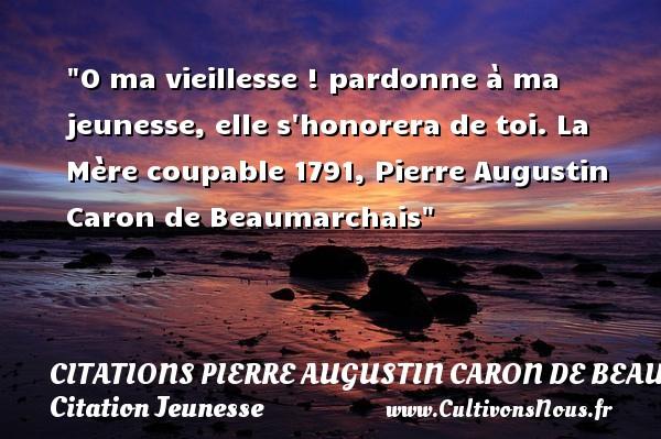Citations Pierre Augustin Caron de Beaumarchais - Citation Jeunesse - O ma vieillesse ! pardonne à ma jeunesse, elle s honorera de toi.  La Mère coupable 1791, Pierre Augustin Caron de Beaumarchais   Une citation sur la jeunesse CITATIONS PIERRE AUGUSTIN CARON DE BEAUMARCHAIS