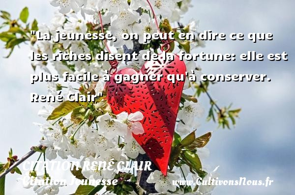 Citation René Clair - Citation Jeunesse - La jeunesse, on peut en dire ce que les riches disent de la fortune: elle est plus facile à gagner qu à conserver.   René Clair   Une citation sur la jeunesse CITATION RENÉ CLAIR