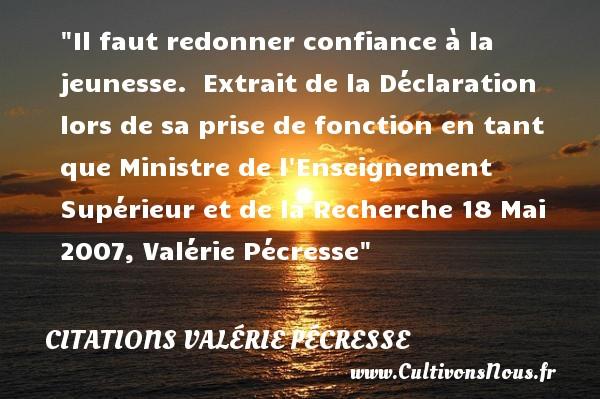 Citations Valérie Pécresse - Citation donner - Citation Jeunesse - Il faut redonner confiance à la jeunesse.   Extrait de la Déclaration lors de sa prise de fonction en tant que Ministre de l Enseignement Supérieur et de la Recherche 18 Mai 2007, Valérie Pécresse   Une citation sur la jeunesse CITATIONS VALÉRIE PÉCRESSE