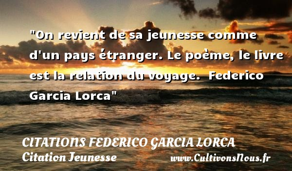 On revient de sa jeunesse comme d un pays étranger. Le poème, le livre est la relation du voyage.   Federico Garcia Lorca   Une citation sur la jeunesse CITATIONS FEDERICO GARCIA LORCA - Citation Jeunesse