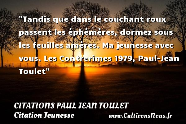 Tandis que dans le couchant roux passent les éphémères, dormez sous les feuilles amères. Ma jeunesse avec vous.  Les Contrerimes 1979, Paul-Jean Toulet   Une citation sur la jeunesse CITATIONS PAUL JEAN TOULET - Citations Paul Jean Toulet - Citation Jeunesse