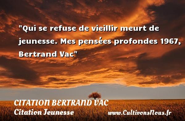 Qui se refuse de vieillir meurt de jeunesse.  Mes pensées profondes 1967, Bertrand Vac  Une citation sur la jeunesse CITATION BERTRAND VAC - Citation Jeunesse